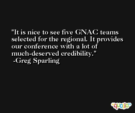 It is nice to see five GNAC teams selected for the regional. It provides our conference with a lot of much-deserved credibility. -Greg Sparling