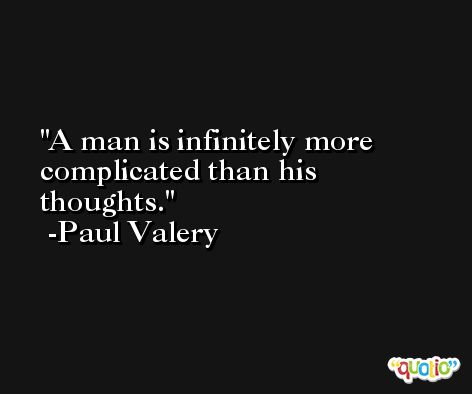 A man is infinitely more complicated than his thoughts. -Paul Valery
