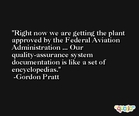 Right now we are getting the plant approved by the Federal Aviation Administration ... Our quality-assurance system documentation is like a set of encyclopedias. -Gordon Pratt