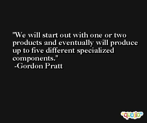 We will start out with one or two products and eventually will produce up to five different specialized components. -Gordon Pratt