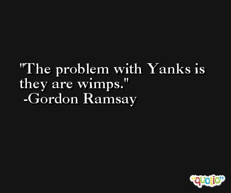 The problem with Yanks is they are wimps. -Gordon Ramsay