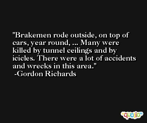 Brakemen rode outside, on top of cars, year round, ... Many were killed by tunnel ceilings and by icicles. There were a lot of accidents and wrecks in this area. -Gordon Richards
