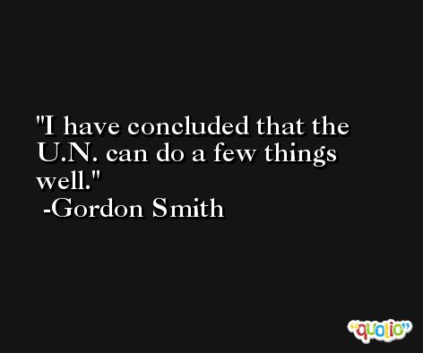 I have concluded that the U.N. can do a few things well. -Gordon Smith