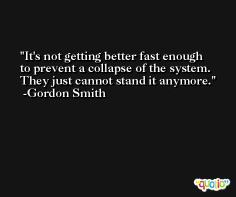 It's not getting better fast enough to prevent a collapse of the system. They just cannot stand it anymore. -Gordon Smith