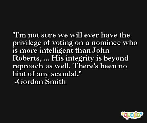 I'm not sure we will ever have the privilege of voting on a nominee who is more intelligent than John Roberts, ... His integrity is beyond reproach as well. There's been no hint of any scandal. -Gordon Smith