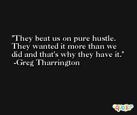 They beat us on pure hustle. They wanted it more than we did and that's why they have it. -Greg Tharrington