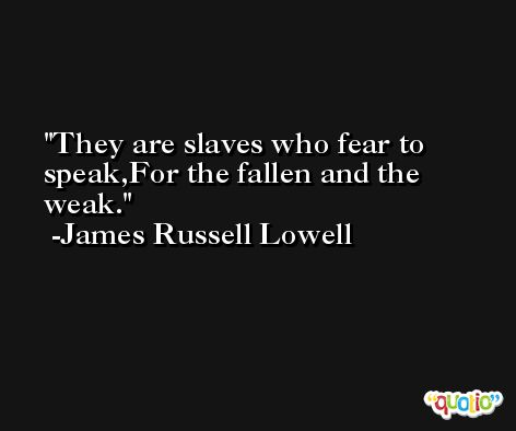 They are slaves who fear to speak,For the fallen and the weak. -James Russell Lowell