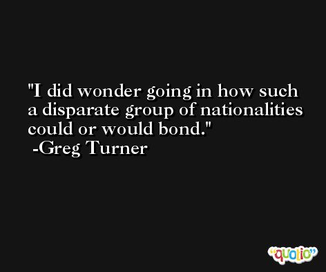 I did wonder going in how such a disparate group of nationalities could or would bond. -Greg Turner