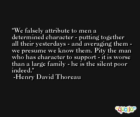 We falsely attribute to men a determined character - putting together all their yesterdays - and averaging them - we presume we know them. Pity the man who has character to support - it is worse than a large family - he is the silent poor indeed. -Henry David Thoreau