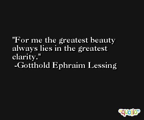For me the greatest beauty always lies in the greatest clarity. -Gotthold Ephraim Lessing