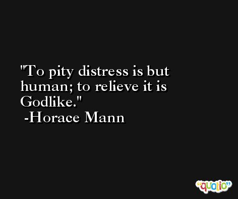 To pity distress is but human; to relieve it is Godlike. -Horace Mann