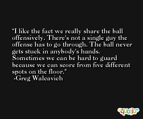 I like the fact we really share the ball offensively. There's not a single guy the offense has to go through. The ball never gets stuck in anybody's hands. Sometimes we can be hard to guard because we can score from five different spots on the floor. -Greg Walcavich