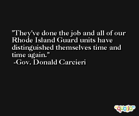 They've done the job and all of our Rhode Island Guard units have distinguished themselves time and time again. -Gov. Donald Carcieri