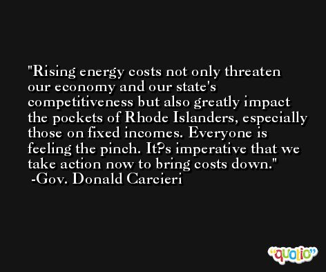 Rising energy costs not only threaten our economy and our state's competitiveness but also greatly impact the pockets of Rhode Islanders, especially those on fixed incomes. Everyone is feeling the pinch. It?s imperative that we take action now to bring costs down. -Gov. Donald Carcieri