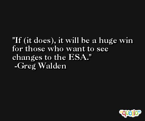 If (it does), it will be a huge win for those who want to see changes to the ESA. -Greg Walden