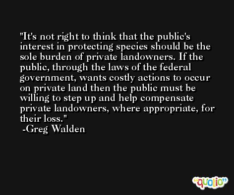 It's not right to think that the public's interest in protecting species should be the sole burden of private landowners. If the public, through the laws of the federal government, wants costly actions to occur on private land then the public must be willing to step up and help compensate private landowners, where appropriate, for their loss. -Greg Walden