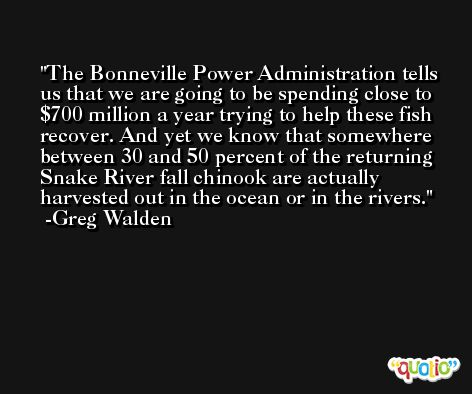 The Bonneville Power Administration tells us that we are going to be spending close to $700 million a year trying to help these fish recover. And yet we know that somewhere between 30 and 50 percent of the returning Snake River fall chinook are actually harvested out in the ocean or in the rivers. -Greg Walden
