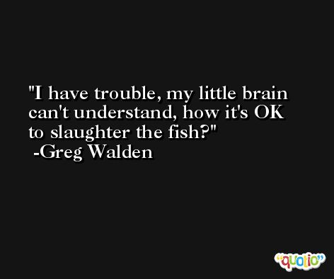 I have trouble, my little brain can't understand, how it's OK to slaughter the fish? -Greg Walden