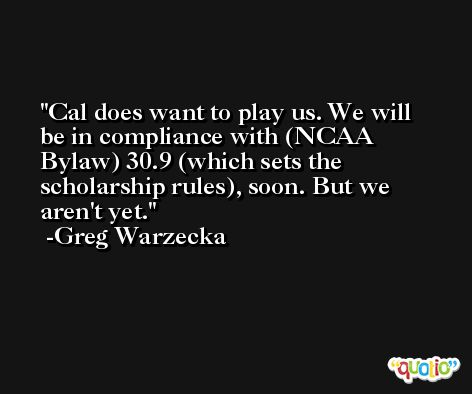 Cal does want to play us. We will be in compliance with (NCAA Bylaw) 30.9 (which sets the scholarship rules), soon. But we aren't yet. -Greg Warzecka