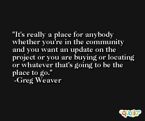 It's really a place for anybody whether you're in the community and you want an update on the project or you are buying or locating or whatever that's going to be the place to go. -Greg Weaver