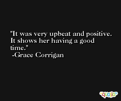 It was very upbeat and positive. It shows her having a good time. -Grace Corrigan