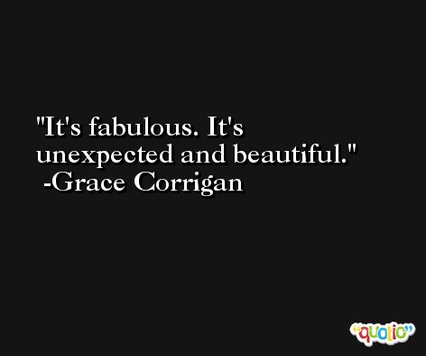 It's fabulous. It's unexpected and beautiful. -Grace Corrigan