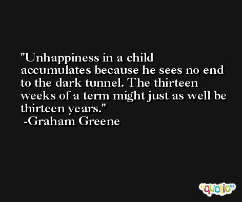 Unhappiness in a child accumulates because he sees no end to the dark tunnel. The thirteen weeks of a term might just as well be thirteen years. -Graham Greene