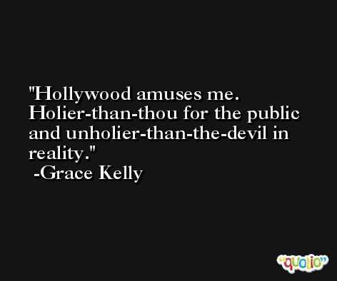 Hollywood amuses me. Holier-than-thou for the public and unholier-than-the-devil in reality. -Grace Kelly