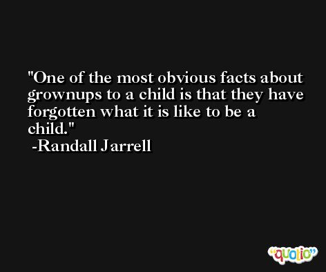 One of the most obvious facts about grownups to a child is that they have forgotten what it is like to be a child. -Randall Jarrell