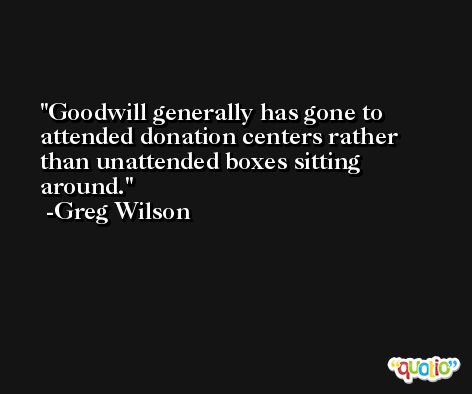 Goodwill generally has gone to attended donation centers rather than unattended boxes sitting around. -Greg Wilson