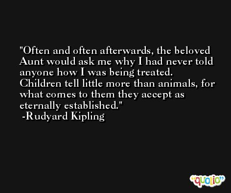 Often and often afterwards, the beloved Aunt would ask me why I had never told anyone how I was being treated. Children tell little more than animals, for what comes to them they accept as eternally established. -Rudyard Kipling