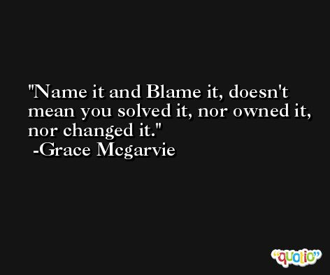 Name it and Blame it, doesn't mean you solved it, nor owned it, nor changed it. -Grace Mcgarvie