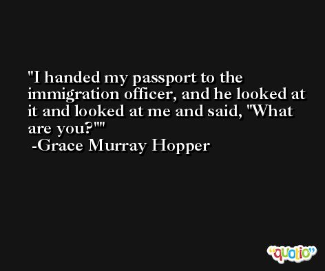 I handed my passport to the immigration officer, and he looked at it and looked at me and said, 'What are you?' -Grace Murray Hopper