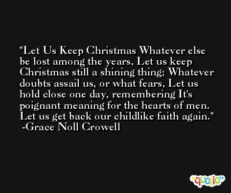 Let Us Keep Christmas Whatever else be lost among the years, Let us keep Christmas still a shining thing; Whatever doubts assail us, or what fears, Let us hold close one day, remembering It's poignant meaning for the hearts of men. Let us get back our childlike faith again. -Grace Noll Crowell