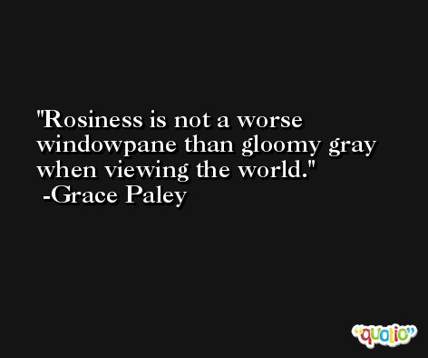 Rosiness is not a worse windowpane than gloomy gray when viewing the world. -Grace Paley