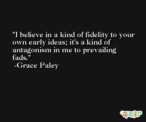 I believe in a kind of fidelity to your own early ideas; it's a kind of antagonism in me to prevailing fads. -Grace Paley