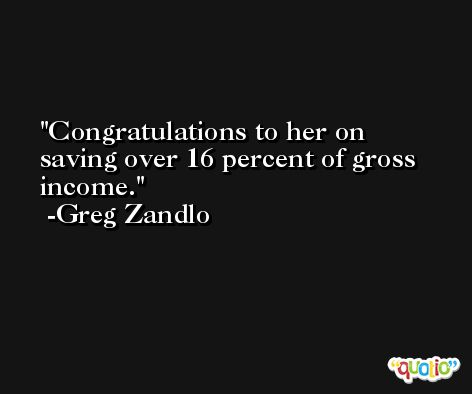 Congratulations to her on saving over 16 percent of gross income. -Greg Zandlo