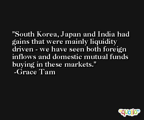 South Korea, Japan and India had gains that were mainly liquidity driven - we have seen both foreign inflows and domestic mutual funds buying in these markets. -Grace Tam