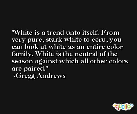 White is a trend unto itself. From very pure, stark white to ecru, you can look at white as an entire color family. White is the neutral of the season against which all other colors are paired. -Gregg Andrews