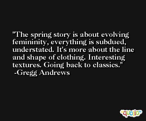 The spring story is about evolving femininity, everything is subdued, understated. It's more about the line and shape of clothing. Interesting textures. Going back to classics. -Gregg Andrews