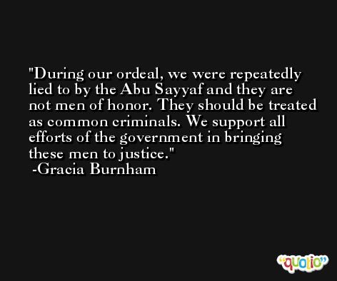 During our ordeal, we were repeatedly lied to by the Abu Sayyaf and they are not men of honor. They should be treated as common criminals. We support all efforts of the government in bringing these men to justice. -Gracia Burnham