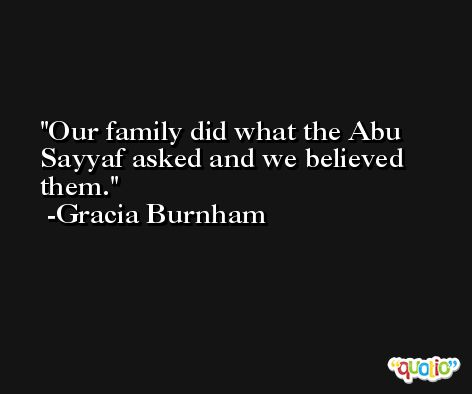 Our family did what the Abu Sayyaf asked and we believed them. -Gracia Burnham