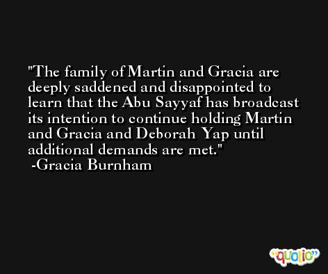 The family of Martin and Gracia are deeply saddened and disappointed to learn that the Abu Sayyaf has broadcast its intention to continue holding Martin and Gracia and Deborah Yap until additional demands are met. -Gracia Burnham