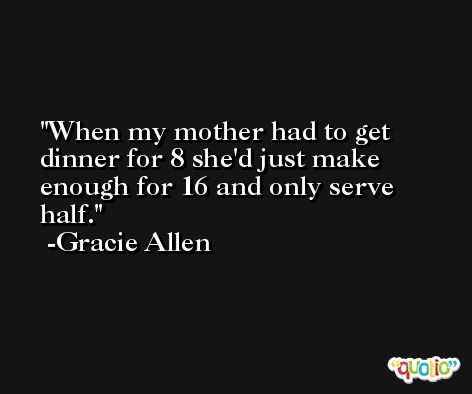 When my mother had to get dinner for 8 she'd just make enough for 16 and only serve half. -Gracie Allen
