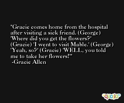 Gracie comes home from the hospital after visiting a sick friend. (George) 'Where did you get the flowers?' (Gracie) 'I went to visit Mable.' (George) 'Yeah, so?' (Gracie) 'WELL, you told me to take her flowers!' -Gracie Allen