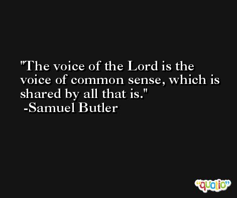 The voice of the Lord is the voice of common sense, which is shared by all that is. -Samuel Butler