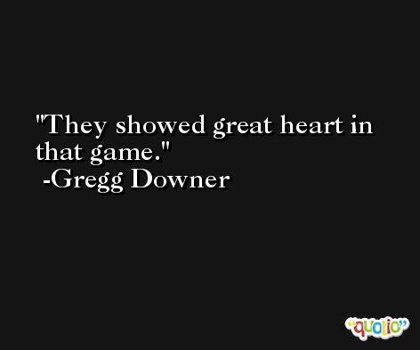 They showed great heart in that game. -Gregg Downer