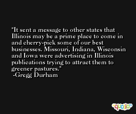 It sent a message to other states that Illinois may be a prime place to come in and cherry-pick some of our best businesses. Missouri, Indiana, Wisconsin and Iowa were advertising in Illinois publications trying to attract them to greener pastures. -Gregg Durham
