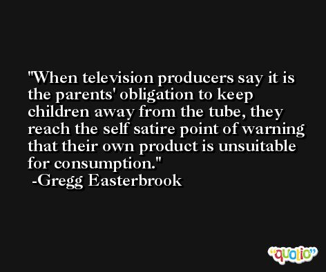 When television producers say it is the parents' obligation to keep children away from the tube, they reach the self satire point of warning that their own product is unsuitable for consumption. -Gregg Easterbrook