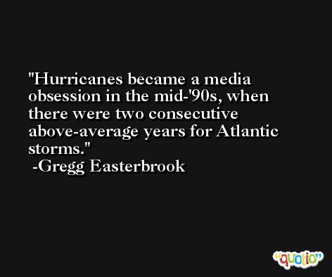 Hurricanes became a media obsession in the mid-'90s, when there were two consecutive above-average years for Atlantic storms. -Gregg Easterbrook